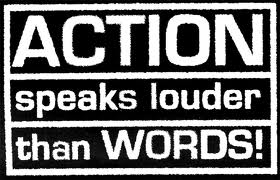 Action speaks louder than words!